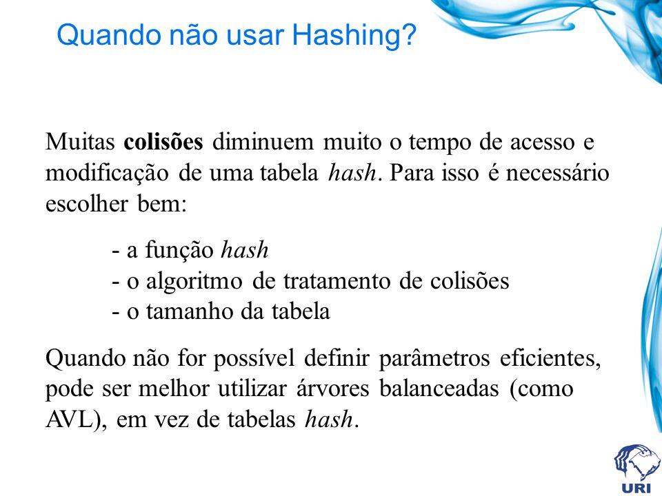 Quando não usar Hashing? Muitas colisões diminuem muito o tempo de acesso e modificação de uma tabela hash. Para isso é necessário escolher bem: - a f