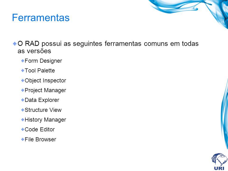 Ferramentas O RAD possui as seguintes ferramentas comuns em todas as versões Form Designer Tool Palette Object Inspector Project Manager Data Explorer