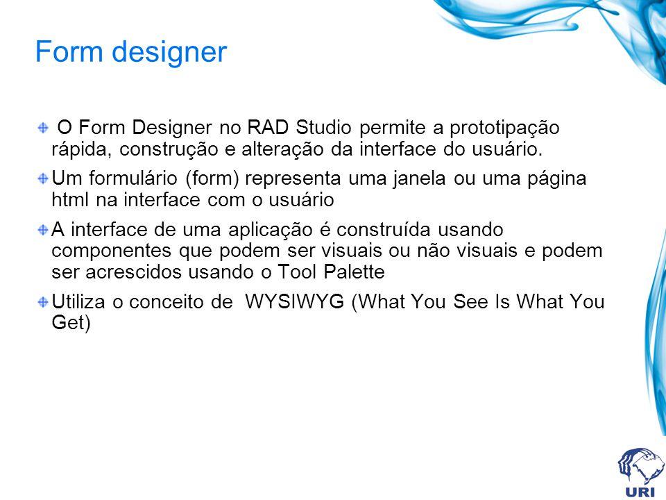Form designer O Form Designer no RAD Studio permite a prototipação rápida, construção e alteração da interface do usuário. Um formulário (form) repres