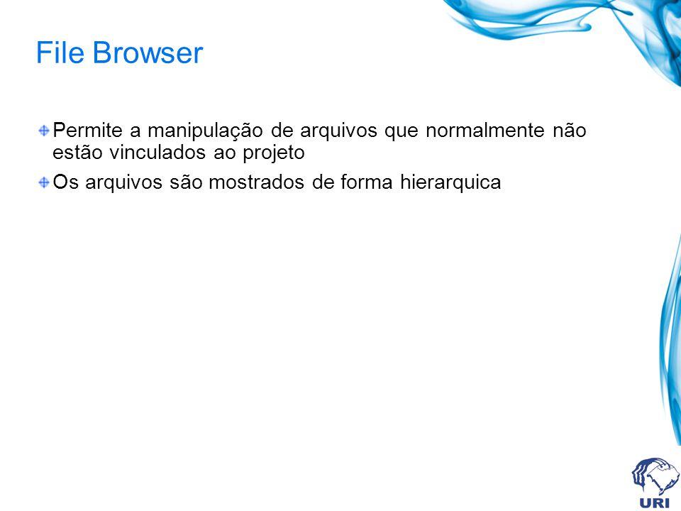 File Browser Permite a manipulação de arquivos que normalmente não estão vinculados ao projeto Os arquivos são mostrados de forma hierarquica
