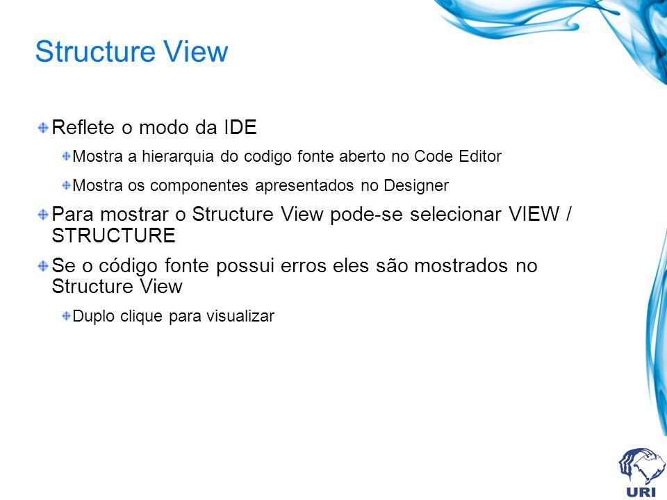 Structure View Reflete o modo da IDE Mostra a hierarquia do codigo fonte aberto no Code Editor Mostra os componentes apresentados no Designer Para mos