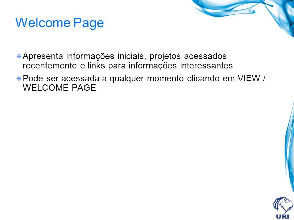 Welcome Page Apresenta informações iniciais, projetos acessados recentemente e links para informações interessantes Pode ser acessada a qualquer momento clicando em VIEW / WELCOME PAGE
