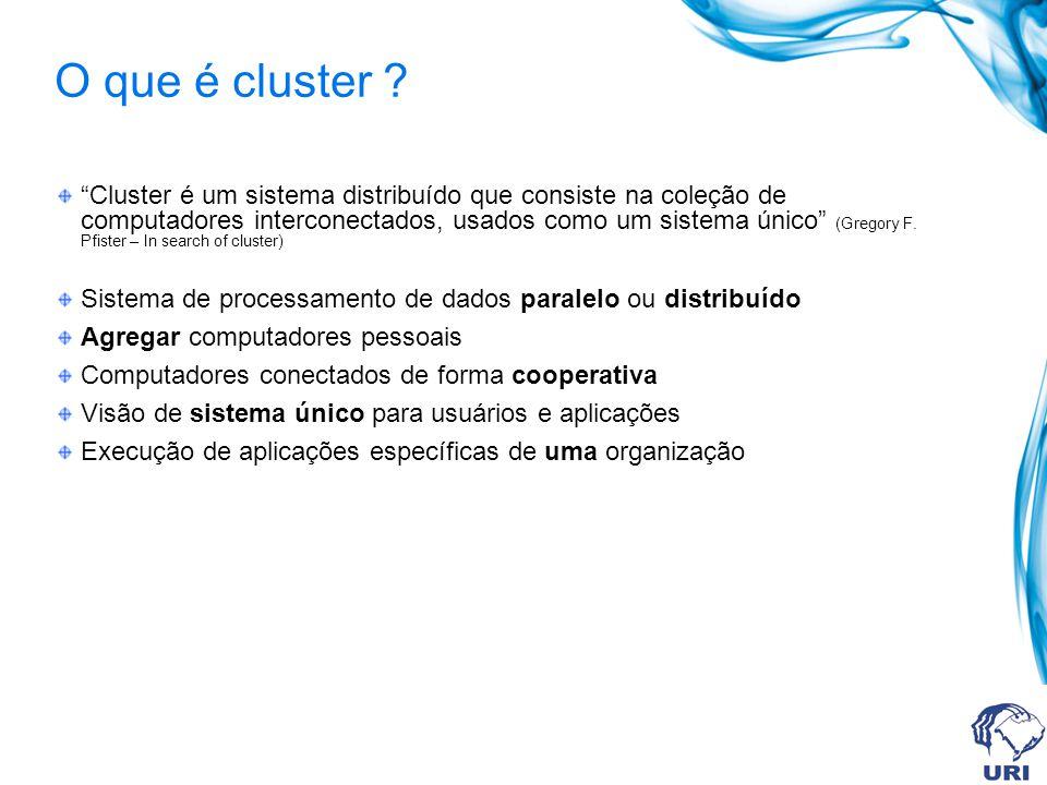 O que é cluster ? Cluster é um sistema distribuído que consiste na coleção de computadores interconectados, usados como um sistema único (Gregory F. P