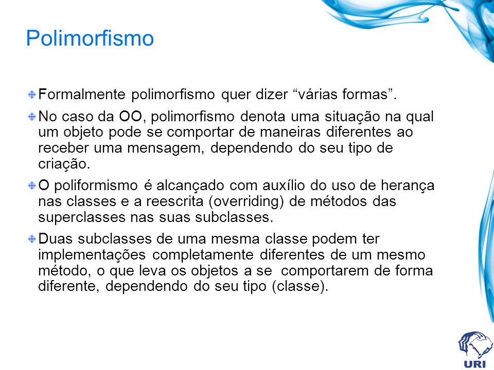 Polimorfismo Formalmente polimorfismo quer dizer várias formas. No caso da OO, polimorfismo denota uma situação na qual um objeto pode se comportar de