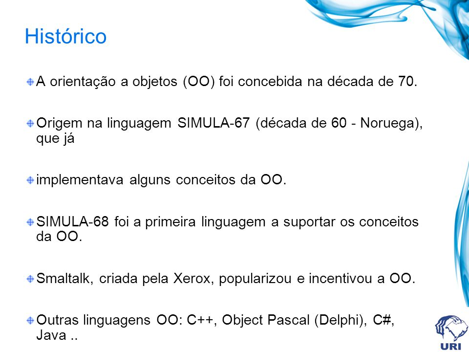 Histórico A orientação a objetos (OO) foi concebida na década de 70. Origem na linguagem SIMULA-67 (década de 60 - Noruega), que já implementava algun