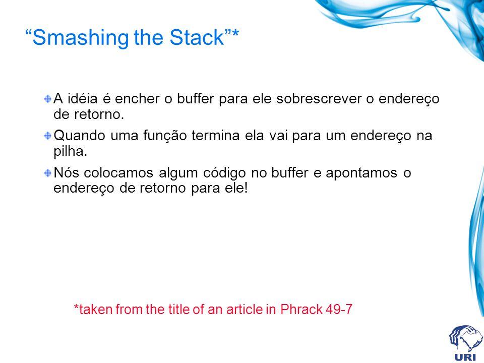 Smashing the Stack* A idéia é encher o buffer para ele sobrescrever o endereço de retorno.