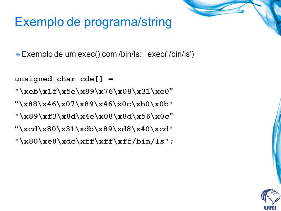 Exemplo de programa/string Exemplo de um exec() com /bin/ls: exec(/bin/ls) unsigned char cde[] = \xeb\x1f\x5e\x89\x76\x08\x31\xc0 \x88\x46\x07\x89\x46\x0c\xb0\x0b \x89\xf3\x8d\x4e\x08\x8d\x56\x0c \xcd\x80\x31\xdb\x89\xd8\x40\xcd \x80\xe8\xdc\xff\xff\xff/bin/ls ;