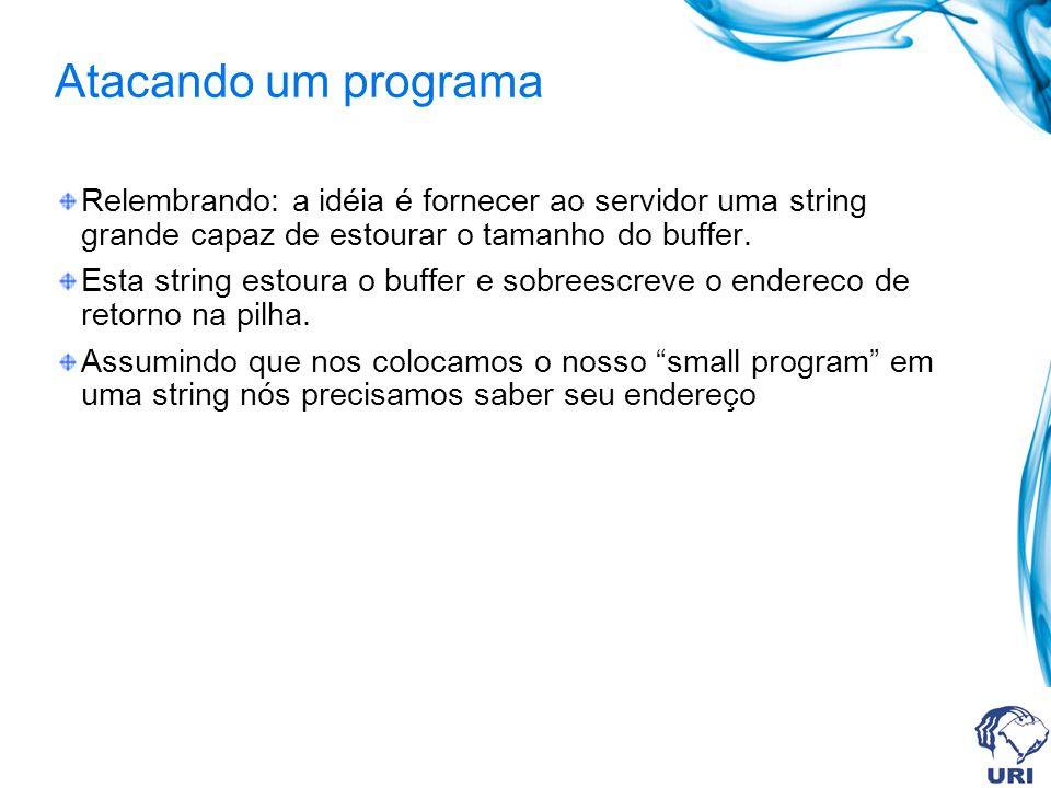 Atacando um programa Relembrando: a idéia é fornecer ao servidor uma string grande capaz de estourar o tamanho do buffer.