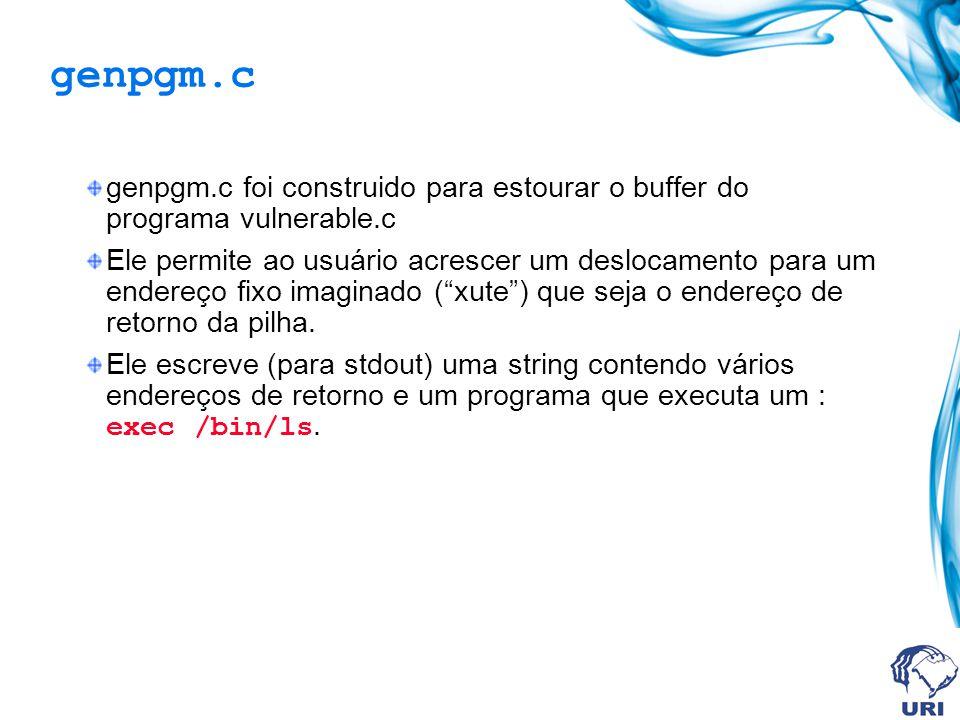 genpgm.c genpgm.c foi construido para estourar o buffer do programa vulnerable.c Ele permite ao usuário acrescer um deslocamento para um endereço fixo imaginado (xute) que seja o endereço de retorno da pilha.