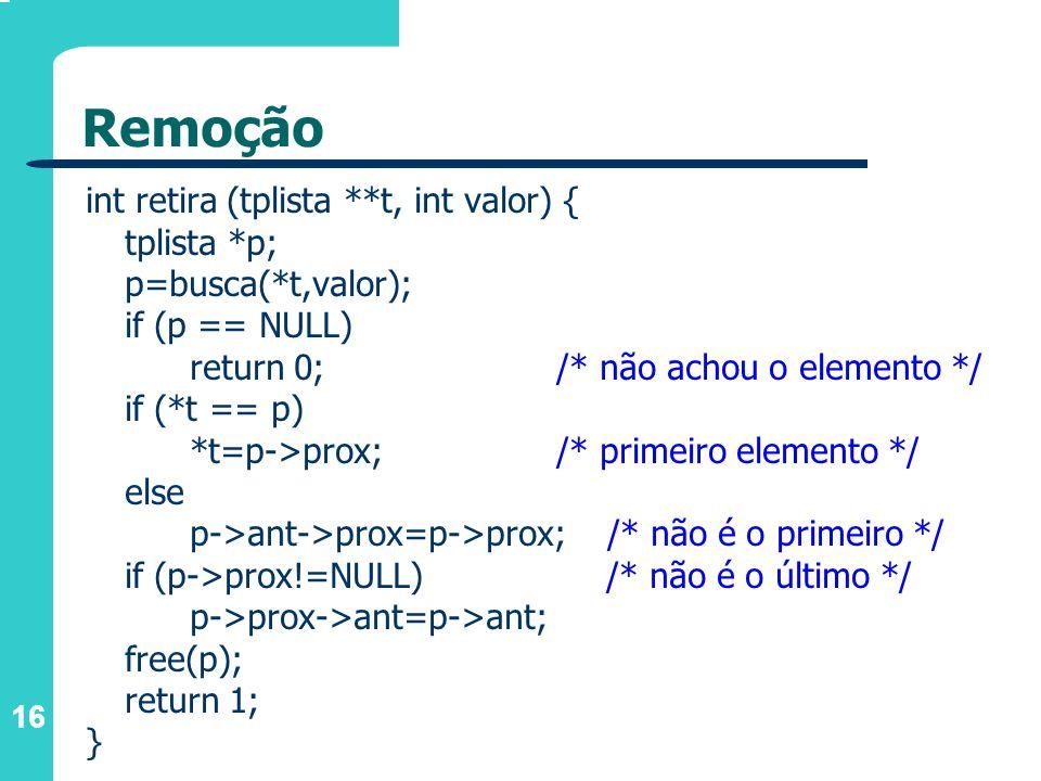 16 Remoção int retira (tplista **t, int valor) { tplista *p; p=busca(*t,valor); if (p == NULL) return 0; /* não achou o elemento */ if (*t == p) *t=p->prox; /* primeiro elemento */ else p->ant->prox=p->prox; /* não é o primeiro */ if (p->prox!=NULL) /* não é o último */ p->prox->ant=p->ant; free(p); return 1; }