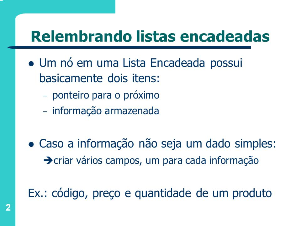2 Relembrando listas encadeadas Um nó em uma Lista Encadeada possui basicamente dois itens: – ponteiro para o próximo – informação armazenada Caso a informação não seja um dado simples: criar vários campos, um para cada informação Ex.: código, preço e quantidade de um produto