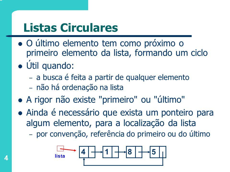 4 Listas Circulares O último elemento tem como próximo o primeiro elemento da lista, formando um ciclo Útil quando: – a busca é feita a partir de qualquer elemento – não há ordenação na lista A rigor não existe primeiro ou último Ainda é necessário que exista um ponteiro para algum elemento, para a localização da lista – por convenção, referência do primeiro ou do último lista 418 5