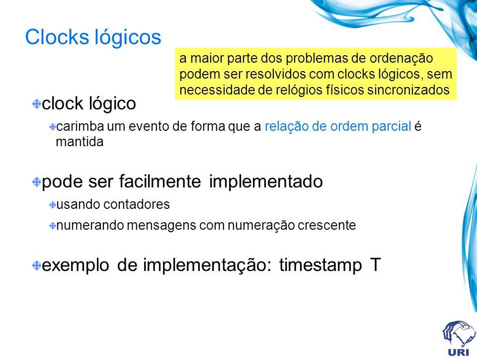 clock lógico carimba um evento de forma que a relação de ordem parcial é mantida pode ser facilmente implementado usando contadores numerando mensagens com numeração crescente exemplo de implementação: timestamp T a maior parte dos problemas de ordenação podem ser resolvidos com clocks lógicos, sem necessidade de relógios físicos sincronizados Clocks lógicos