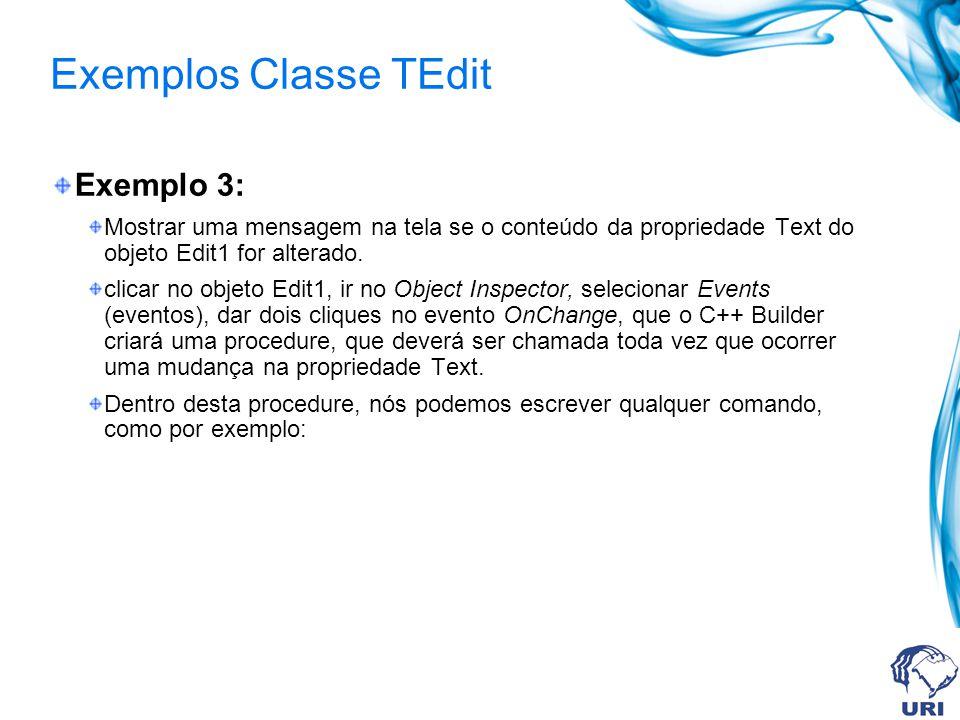 Exemplos Classe TEdit Exemplo 3: Mostrar uma mensagem na tela se o conteúdo da propriedade Text do objeto Edit1 for alterado. clicar no objeto Edit1,
