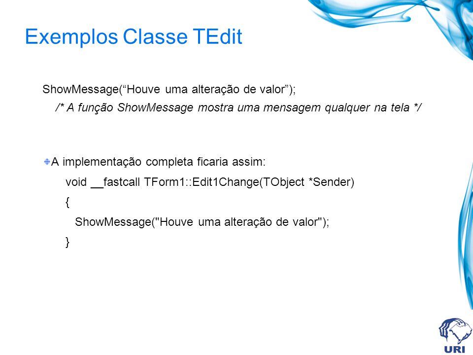 Exemplos Classe TEdit ShowMessage(Houve uma alteração de valor); /* A função ShowMessage mostra uma mensagem qualquer na tela */ A implementação compl