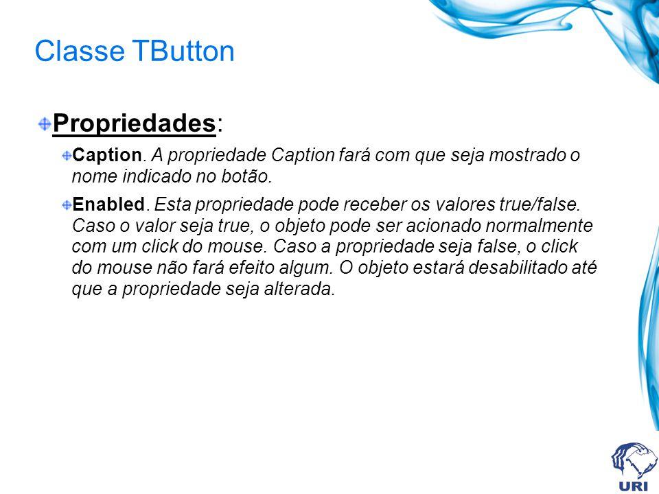 Classe TButton Propriedades: Caption. A propriedade Caption fará com que seja mostrado o nome indicado no botão. Enabled. Esta propriedade pode recebe