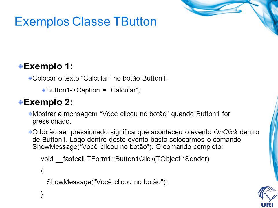 Exemplos Classe TButton Exemplo 1: Colocar o texto Calcular no botão Button1. Button1->Caption = Calcular; Exemplo 2: Mostrar a mensagem Você clicou n