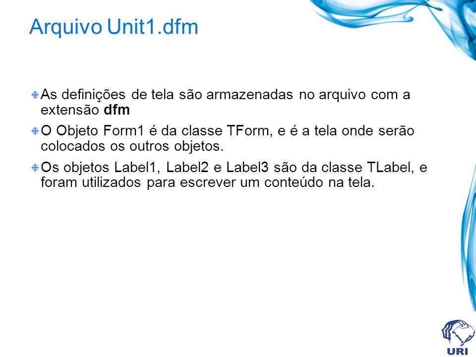Arquivo Unit1.dfm As definições de tela são armazenadas no arquivo com a extensão dfm O Objeto Form1 é da classe TForm, e é a tela onde serão colocado