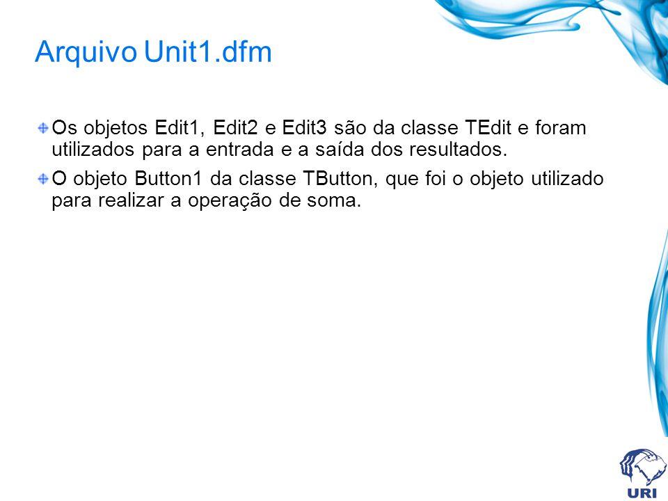 Arquivo Unit1.dfm Os objetos Edit1, Edit2 e Edit3 são da classe TEdit e foram utilizados para a entrada e a saída dos resultados. O objeto Button1 da