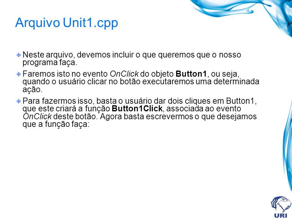 Arquivo Unit1.cpp Neste arquivo, devemos incluir o que queremos que o nosso programa faça. Faremos isto no evento OnClick do objeto Button1, ou seja,
