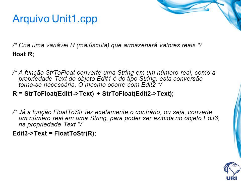 Arquivo Unit1.cpp /* Cria uma variável R (maiúscula) que armazenará valores reais */ float R; /* A função StrToFloat converte uma String em um número