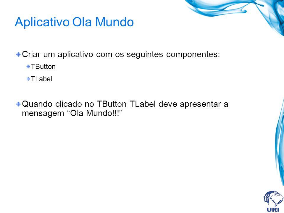 Aplicativo Ola Mundo Criar um aplicativo com os seguintes componentes: TButton TLabel Quando clicado no TButton TLabel deve apresentar a mensagem Ola