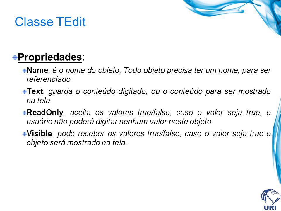 Classe TEdit Propriedades: Name. é o nome do objeto. Todo objeto precisa ter um nome, para ser referenciado Text. guarda o conteúdo digitado, ou o con