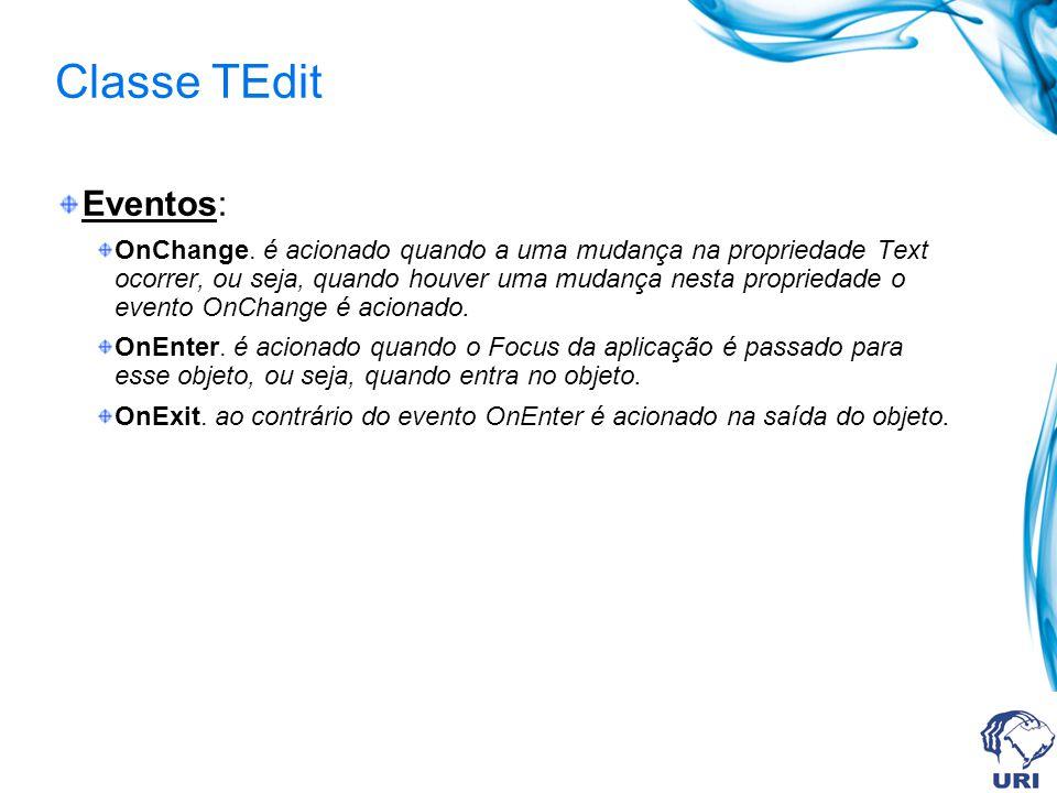 Classe TEdit Eventos: OnChange. é acionado quando a uma mudança na propriedade Text ocorrer, ou seja, quando houver uma mudança nesta propriedade o ev