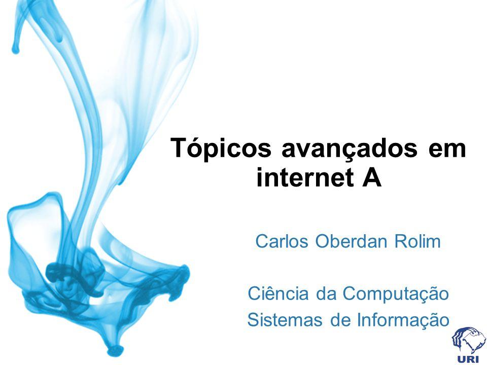 Tópicos avançados em internet A Carlos Oberdan Rolim Ciência da Computação Sistemas de Informação