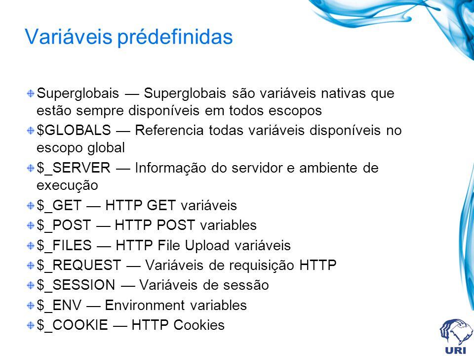 Variáveis prédefinidas Superglobais Superglobais são variáveis nativas que estão sempre disponíveis em todos escopos $GLOBALS Referencia todas variáveis disponíveis no escopo global $_SERVER Informação do servidor e ambiente de execução $_GET HTTP GET variáveis $_POST HTTP POST variables $_FILES HTTP File Upload variáveis $_REQUEST Variáveis de requisição HTTP $_SESSION Variáveis de sessão $_ENV Environment variables $_COOKIE HTTP Cookies
