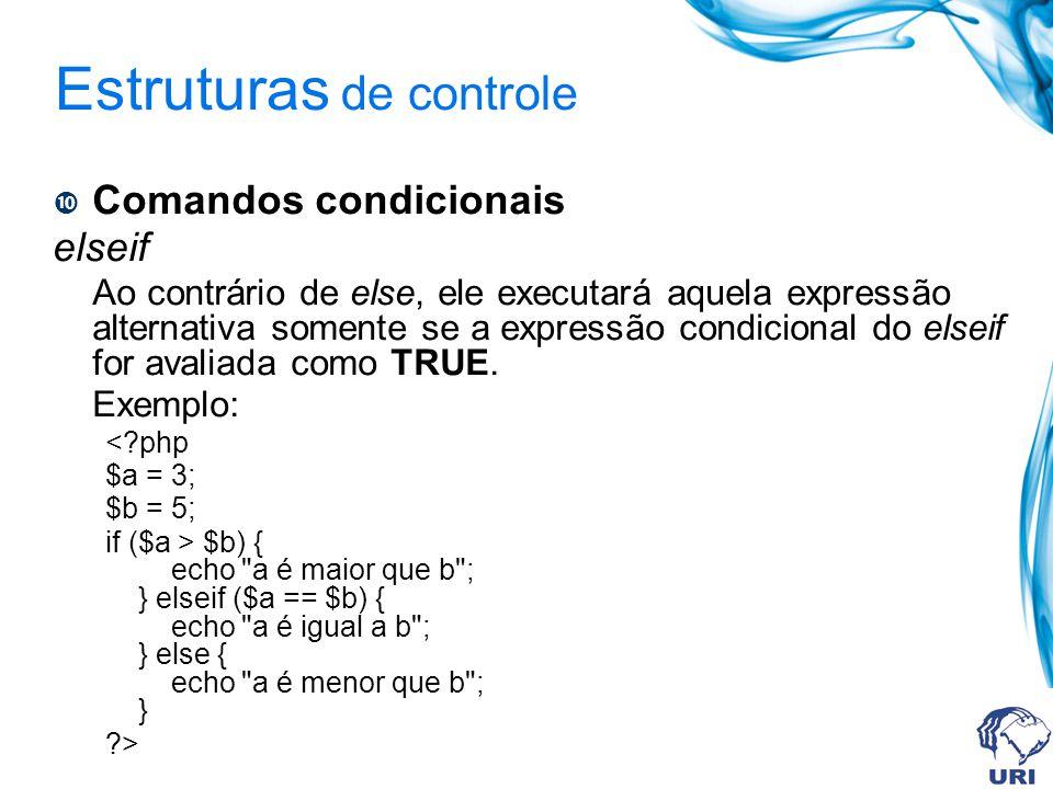 Estruturas de controle Comandos condicionais elseif Ao contrário de else, ele executará aquela expressão alternativa somente se a expressão condicional do elseif for avaliada como TRUE.