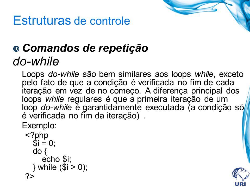 Estruturas de controle Comandos de repetição do-while Loops do-while são bem similares aos loops while, exceto pelo fato de que a condição é verificada no fim de cada iteração em vez de no começo.