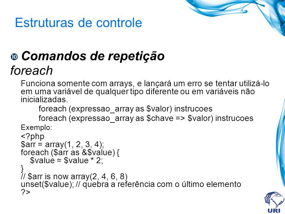 Estruturas de controle Comandos de repetição foreach Funciona somente com arrays, e lançará um erro se tentar utilizá-lo em uma variável de qualquer tipo diferente ou em variáveis não inicializadas.