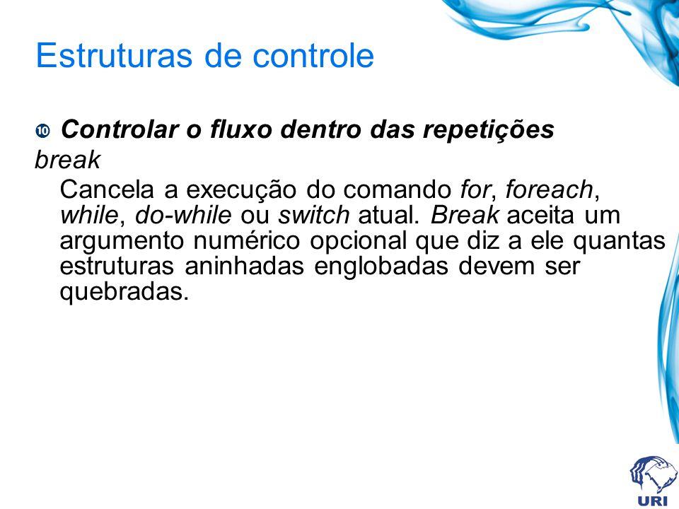 Estruturas de controle Controlar o fluxo dentro das repetições break Cancela a execução do comando for, foreach, while, do-while ou switch atual.