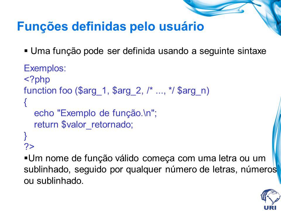 Funções definidas pelo usuário Uma função pode ser definida usando a seguinte sintaxe Exemplos: <?php function foo ($arg_1, $arg_2, /*..., */ $arg_n) { echo Exemplo de função.\n ; return $valor_retornado; } ?> Um nome de função válido começa com uma letra ou um sublinhado, seguido por qualquer número de letras, números ou sublinhado.