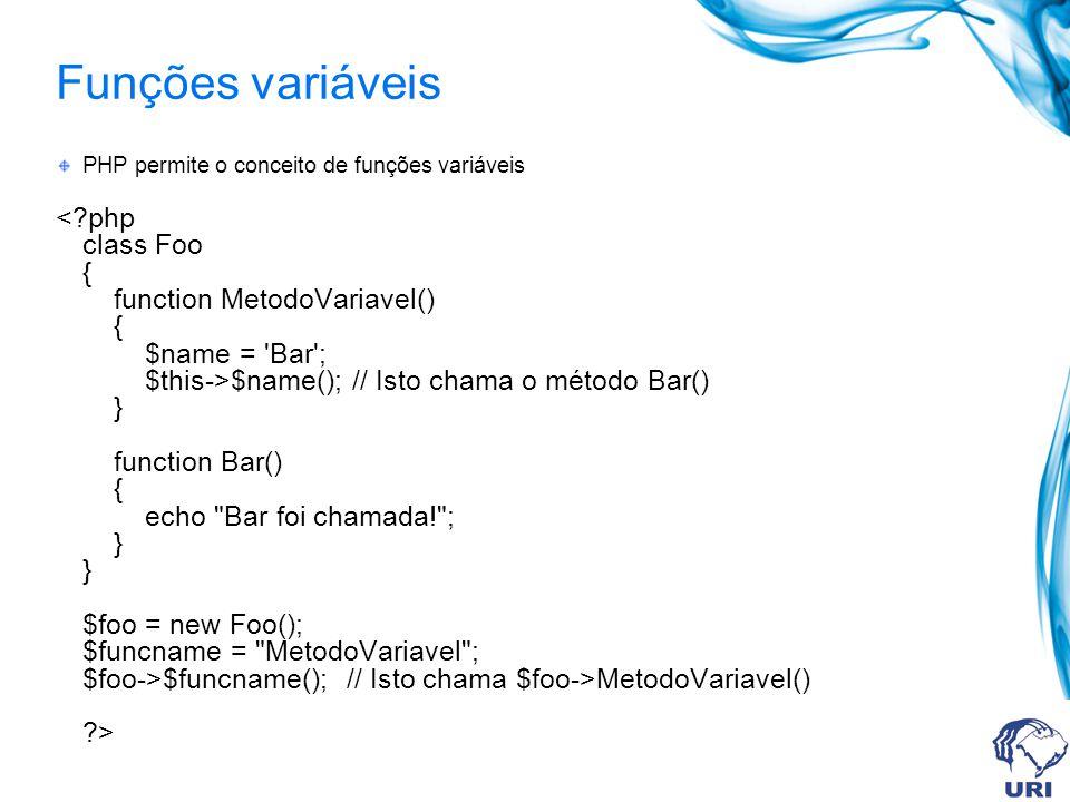 Funções variáveis PHP permite o conceito de funções variáveis $name(); // Isto chama o método Bar() } function Bar() { echo Bar foi chamada! ; } } $foo = new Foo(); $funcname = MetodoVariavel ; $foo->$funcname(); // Isto chama $foo->MetodoVariavel() ?>
