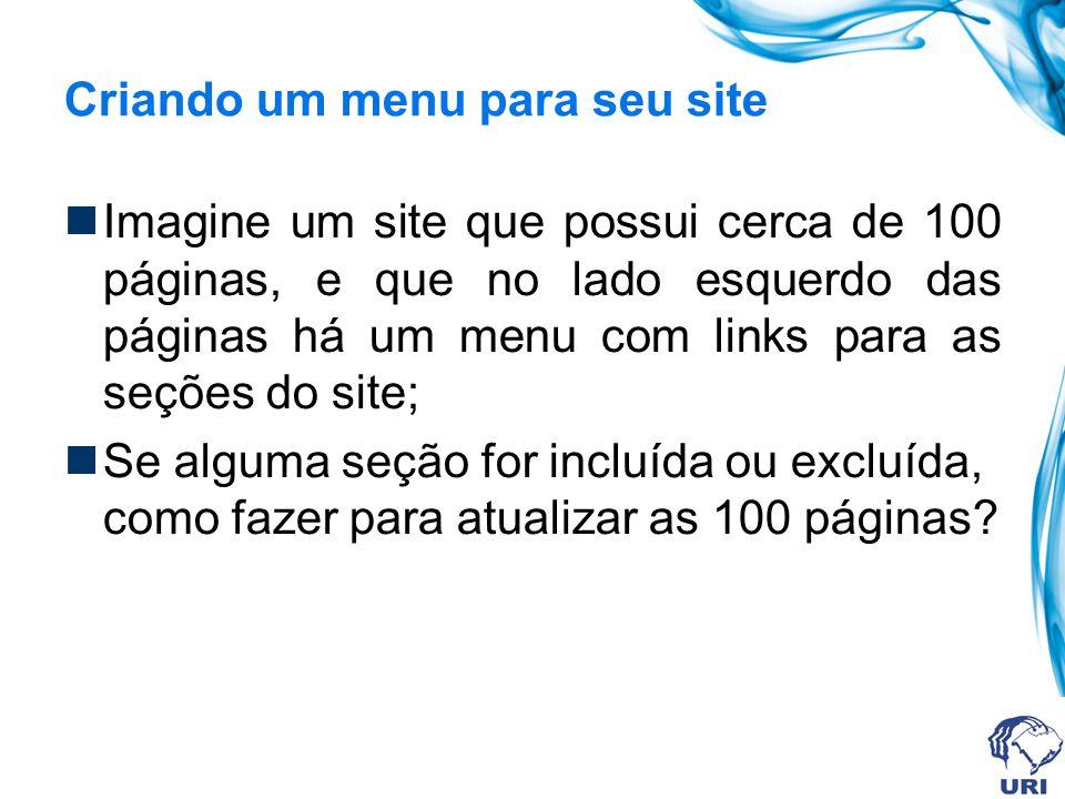 Criando um menu para seu site Imagine um site que possui cerca de 100 páginas, e que no lado esquerdo das páginas há um menu com links para as seções do site; Se alguma seção for incluída ou excluída, como fazer para atualizar as 100 páginas?