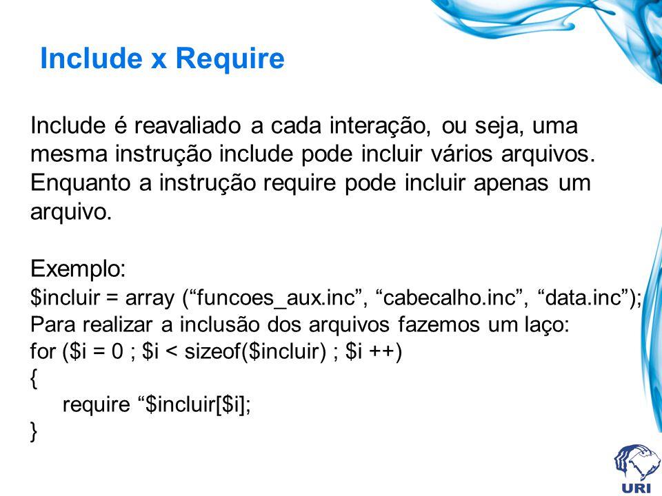 Include x Require Include é reavaliado a cada interação, ou seja, uma mesma instrução include pode incluir vários arquivos.