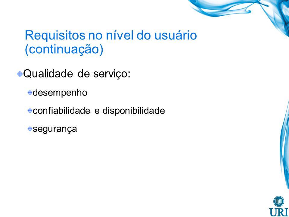 Requisitos no nível do usuário (continuação) Qualidade de serviço: desempenho confiabilidade e disponibilidade segurança
