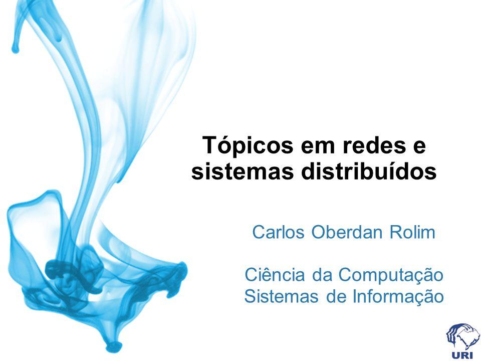 Tópicos em redes e sistemas distribuídos Carlos Oberdan Rolim Ciência da Computação Sistemas de Informação