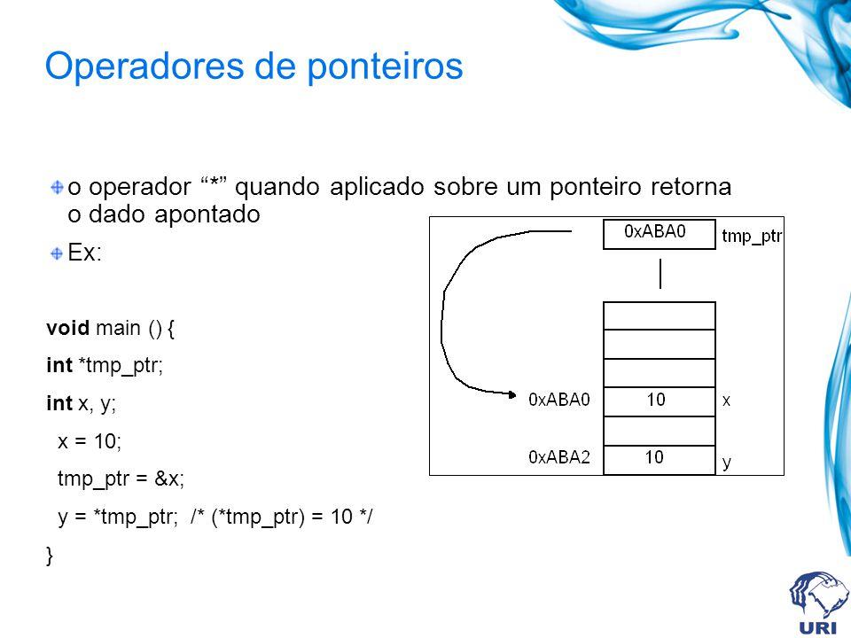 Operadores de ponteiros o operador * quando aplicado sobre um ponteiro retorna o dado apontado Ex: void main () { int *tmp_ptr; int x, y; x = 10; tmp_ptr = &x; y = *tmp_ptr; /* (*tmp_ptr) = 10 */ }