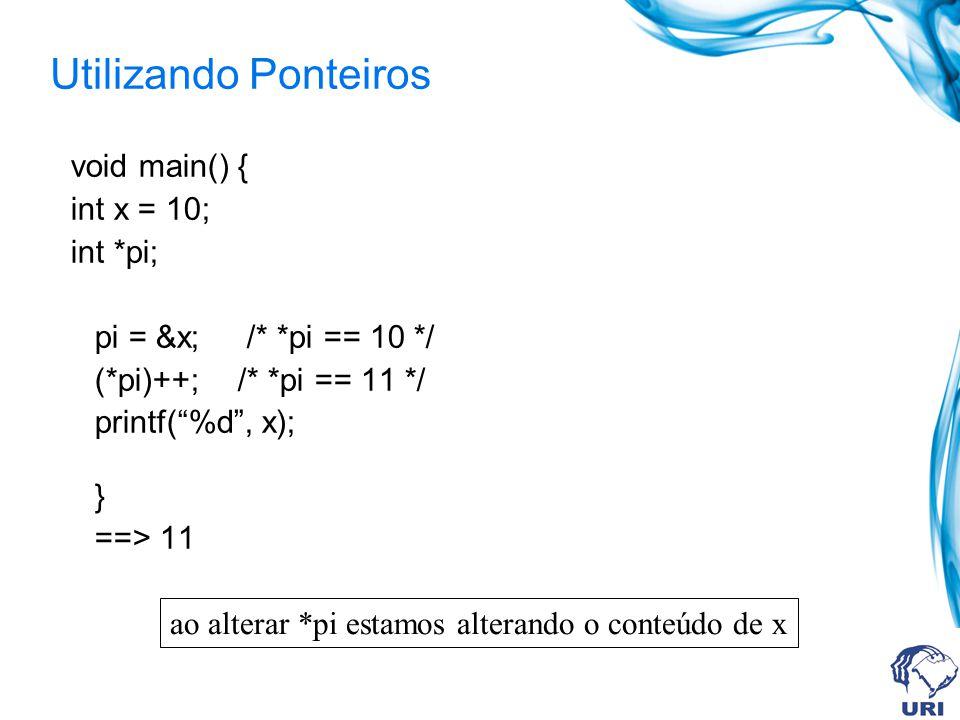 Utilizando Ponteiros void main() { int x = 10; int *pi; pi = &x; /* *pi == 10 */ (*pi)++; /* *pi == 11 */ printf(%d, x); } ==> 11 ao alterar *pi estamos alterando o conteúdo de x