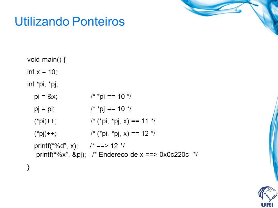 Utilizando Ponteiros void main() { int x = 10; int *pi, *pj; pi = &x; /* *pi == 10 */ pj = pi; /* *pj == 10 */ (*pi)++; /* (*pi, *pj, x) == 11 */ (*pj)++; /* (*pi, *pj, x) == 12 */ printf(%d, x); /* ==> 12 */ printf(%x, &pj); /* Endereco de x ==> 0x0c220c */ }