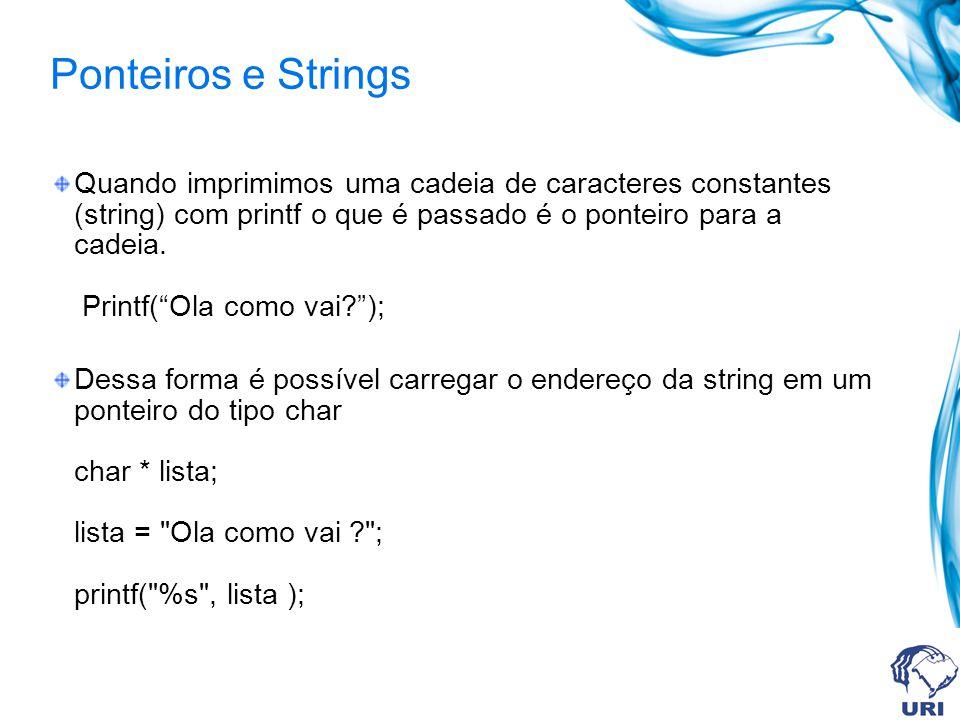 Ponteiros e Strings Quando imprimimos uma cadeia de caracteres constantes (string) com printf o que é passado é o ponteiro para a cadeia.