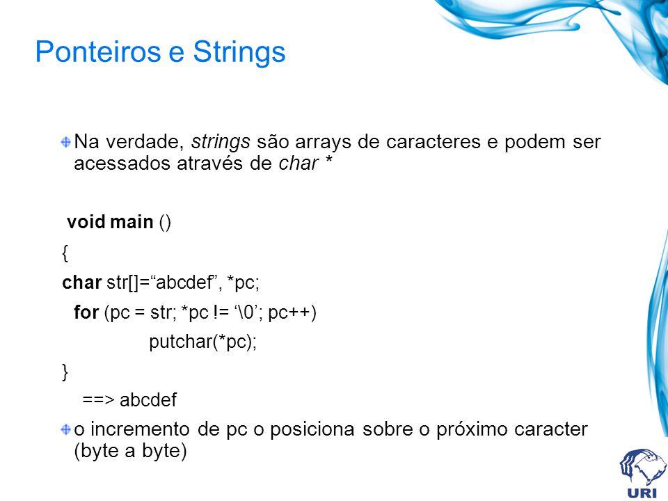 Ponteiros e Strings Na verdade, strings são arrays de caracteres e podem ser acessados através de char * void main () { char str[]=abcdef, *pc; for (pc = str; *pc != \0; pc++) putchar(*pc); } ==> abcdef o incremento de pc o posiciona sobre o próximo caracter (byte a byte)