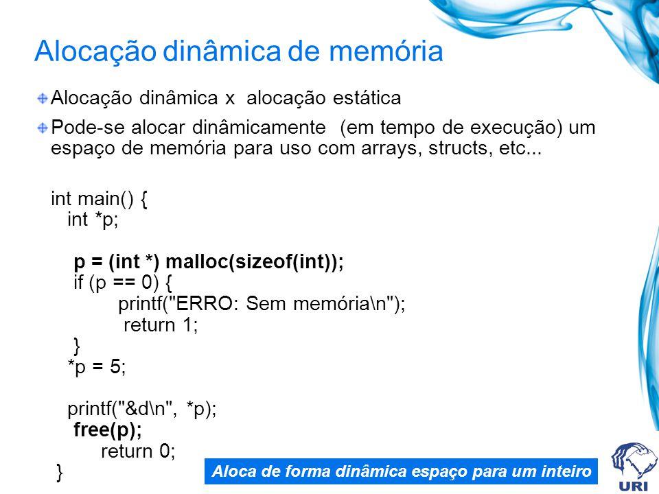 Alocação dinâmica de memória Alocação dinâmica x alocação estática Pode-se alocar dinâmicamente (em tempo de execução) um espaço de memória para uso com arrays, structs, etc...