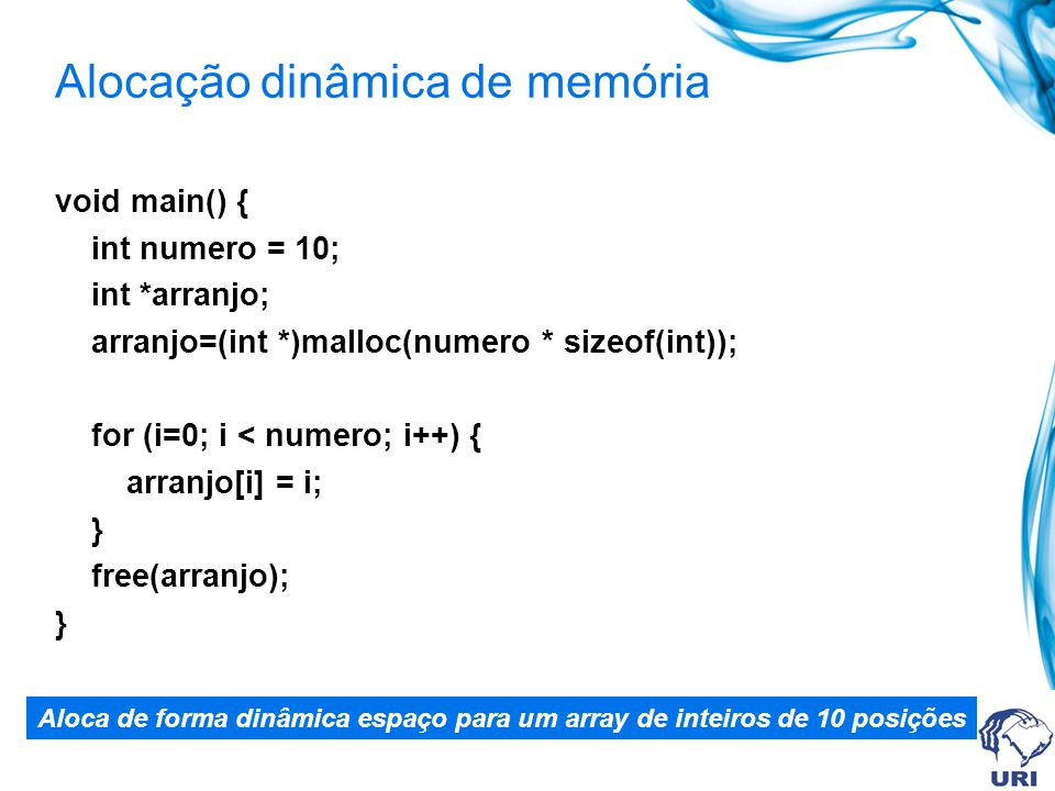 Alocação dinâmica de memória void main() { int numero = 10; int *arranjo; arranjo=(int *)malloc(numero * sizeof(int)); for (i=0; i < numero; i++) { arranjo[i] = i; } free(arranjo); } Aloca de forma dinâmica espaço para um array de inteiros de 10 posições