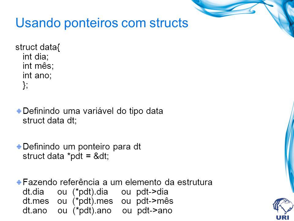 Usando ponteiros com structs struct data{ int dia; int mês; int ano; }; Definindo uma variável do tipo data struct data dt; Definindo um ponteiro para dt struct data *pdt = &dt; Fazendo referência a um elemento da estrutura dt.dia ou (*pdt).dia ou pdt->dia dt.mes ou (*pdt).mes ou pdt->mês dt.ano ou (*pdt).ano ou pdt->ano