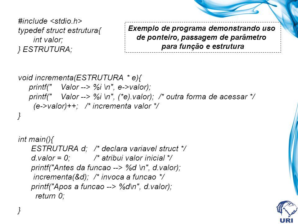 #include typedef struct estrutura{ int valor; } ESTRUTURA; void incrementa(ESTRUTURA * e){ printf( Valor --> %i \n , e->valor); printf( Valor --> %i \n , (*e).valor); /* outra forma de acessar */ (e->valor)++; /* incrementa valor */ } int main(){ ESTRUTURA d; /* declara variavel struct */ d.valor = 0; /* atribui valor inicial */ printf( Antes da funcao --> %d \n , d.valor); incrementa(&d); /* invoca a funcao */ printf( Apos a funcao --> %d\n , d.valor); return 0; } Exemplo de programa demonstrando uso de ponteiro, passagem de parâmetro para função e estrutura