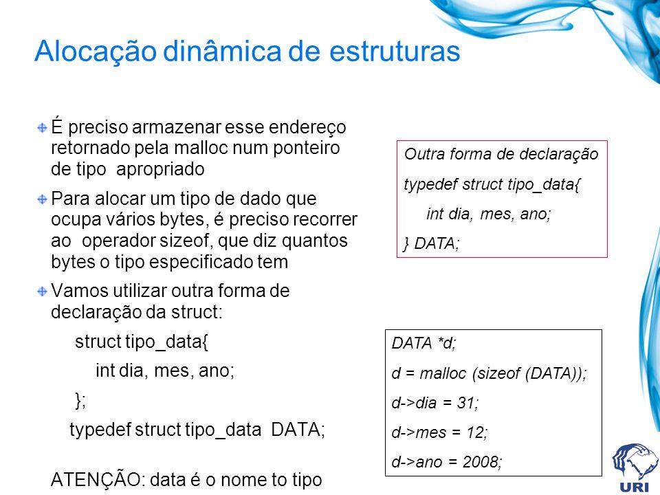 Alocação dinâmica de estruturas É preciso armazenar esse endereço retornado pela malloc num ponteiro de tipo apropriado Para alocar um tipo de dado que ocupa vários bytes, é preciso recorrer ao operador sizeof, que diz quantos bytes o tipo especificado tem Vamos utilizar outra forma de declaração da struct: struct tipo_data{ int dia, mes, ano; }; typedef struct tipo_data DATA; ATENÇÃO: data é o nome to tipo Outra forma de declaração typedef struct tipo_data{ int dia, mes, ano; } DATA; DATA *d; d = malloc (sizeof (DATA)); d->dia = 31; d->mes = 12; d->ano = 2008;